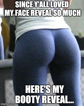 And they thought the face reveal was good lol  | SINCE Y'ALL LOVED MY FACE REVEAL SO MUCH HERE'S MY BOOTY REVEAL... | image tagged in yoga butt,jbmemegeek,booty,yoga pants,show me the booty | made w/ Imgflip meme maker