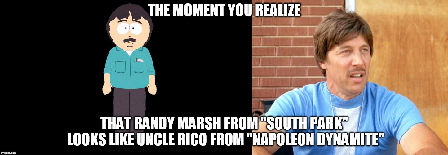"Maybe? Somewhere along the lines? | THE MOMENT YOU REALIZE THAT RANDY MARSH FROM ""SOUTH PARK"" LOOKS LIKE UNCLE RICO FROM ""NAPOLEON DYNAMITE"" 
