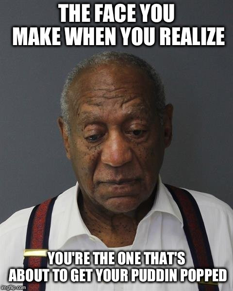 THE FACE YOU MAKE WHEN YOU REALIZE; YOU'RE THE ONE THAT'S ABOUT TO GET YOUR PUDDIN POPPED | image tagged in bill cosby pudding | made w/ Imgflip meme maker