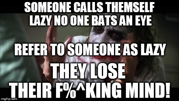 Don't call him Lazy! | SOMEONE CALLS THEMSELF LAZY NO ONE BATS AN EYE REFER TO SOMEONE AS LAZY THEY LOSE THEIR F%^KING MIND! | image tagged in memes,and everybody loses their minds,call,people,lazy,lose their mind | made w/ Imgflip meme maker