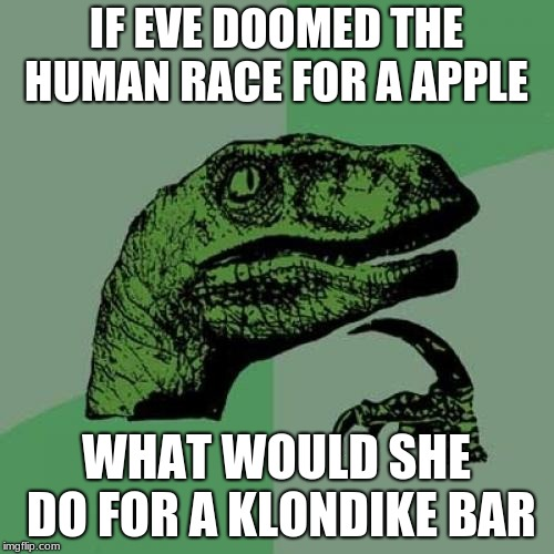 Philosoraptor Meme | IF EVE DOOMED THE HUMAN RACE FOR A APPLE WHAT WOULD SHE DO FOR A KLONDIKE BAR | image tagged in memes,philosoraptor | made w/ Imgflip meme maker