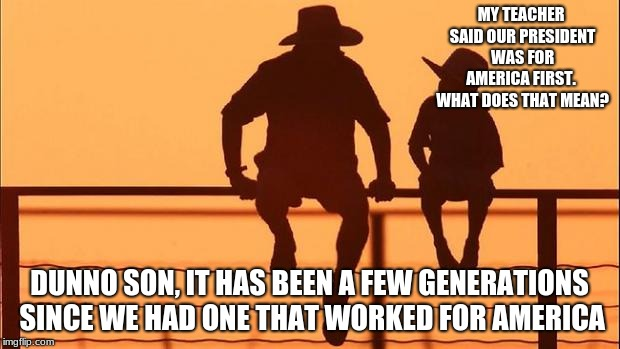 Cowboy father and son | MY TEACHER SAID OUR PRESIDENT WAS FOR AMERICA FIRST.  WHAT DOES THAT MEAN? DUNNO SON, IT HAS BEEN A FEW GENERATIONS SINCE WE HAD ONE THAT WO | image tagged in cowboy father and son | made w/ Imgflip meme maker