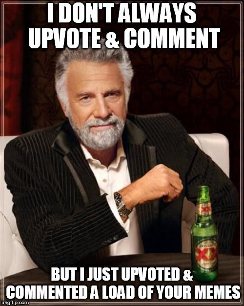 The Most Interesting Man In The World Meme | I DON'T ALWAYS UPVOTE & COMMENT BUT I JUST UPVOTED & COMMENTED A LOAD OF YOUR MEMES | image tagged in memes,the most interesting man in the world | made w/ Imgflip meme maker