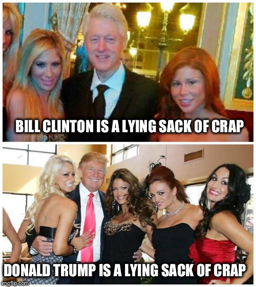 BILL CLINTON IS A LYING SACK OF CRAP DONALD TRUMP IS A LYING SACK OF CRAP | made w/ Imgflip meme maker