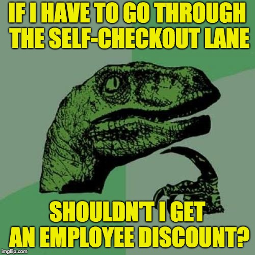 Philosoraptor Meme | IF I HAVE TO GO THROUGH THE SELF-CHECKOUT LANE SHOULDN'T I GET AN EMPLOYEE DISCOUNT? | image tagged in memes,philosoraptor | made w/ Imgflip meme maker