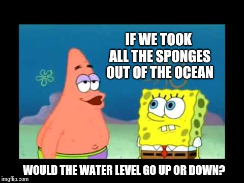 Deep Thoughts |  IF WE TOOK ALL THE SPONGES OUT OF THE OCEAN; WOULD THE WATER LEVEL GO UP OR DOWN? | image tagged in spongebob patrick,ocean,heart,silly,memes,meme | made w/ Imgflip meme maker