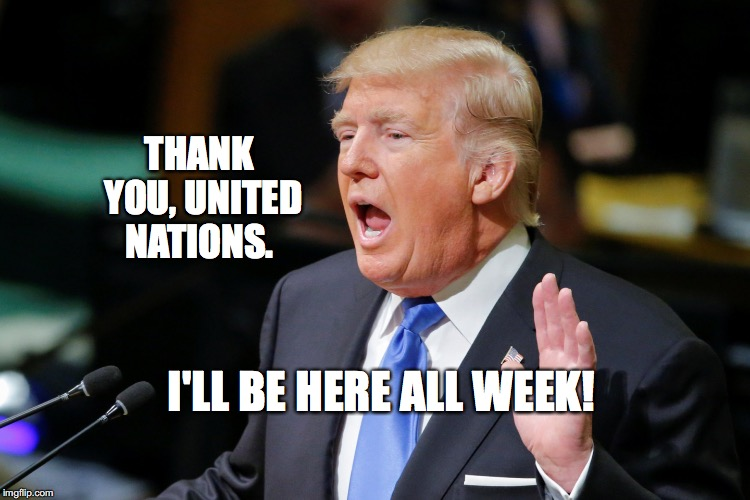 Trump getting laughs at the UN | THANK YOU, UNITED NATIONS. I'LL BE HERE ALL WEEK! | image tagged in trump un speech,united nations,america first,bobcrespodotcom | made w/ Imgflip meme maker