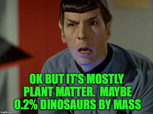 Shocked Spock  | OK BUT IT'S MOSTLY PLANT MATTER.  MAYBE 0.2% DINOSAURS BY MASS | image tagged in shocked spock | made w/ Imgflip meme maker