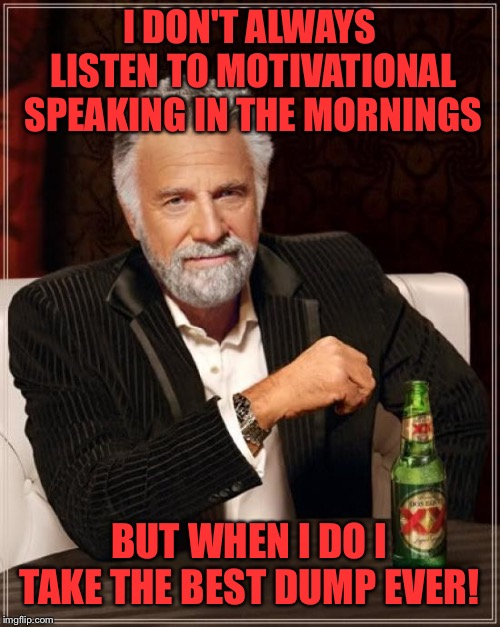 Whatever you do...do it with a smile!  | I DON'T ALWAYS LISTEN TO MOTIVATIONAL SPEAKING IN THE MORNINGS BUT WHEN I DO I TAKE THE BEST DUMP EVER! | image tagged in memes,the most interesting man in the world,lynch1979,lol | made w/ Imgflip meme maker