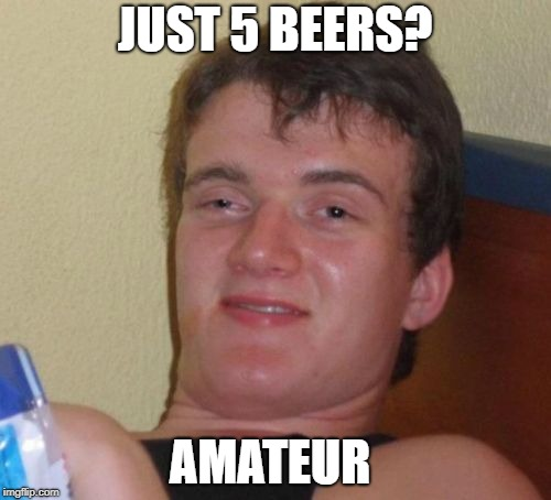 10 Guy Meme | JUST 5 BEERS? AMATEUR | image tagged in memes,10 guy | made w/ Imgflip meme maker