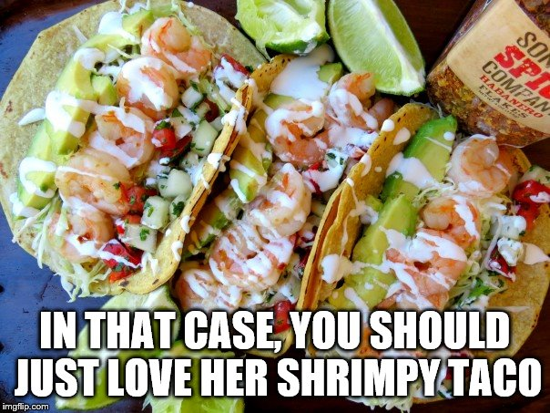 IN THAT CASE, YOU SHOULD JUST LOVE HER SHRIMPY TACO | made w/ Imgflip meme maker