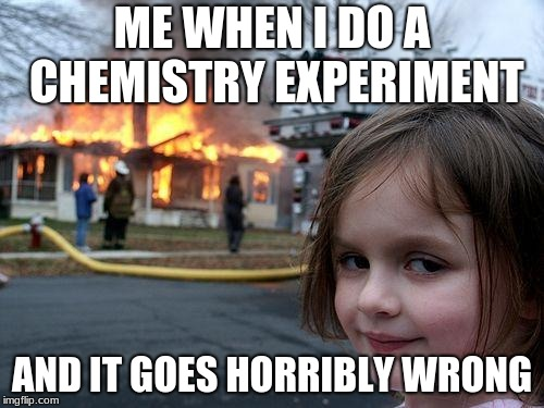 Disaster Girl Meme | ME WHEN I DO A CHEMISTRY EXPERIMENT AND IT GOES HORRIBLY WRONG | image tagged in memes,disaster girl | made w/ Imgflip meme maker
