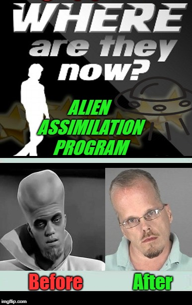 Where are they now? | ALIEN ASSIMILATION PROGRAM Before After | image tagged in memes,twilight zone,aliens,whatever,to serve man | made w/ Imgflip meme maker