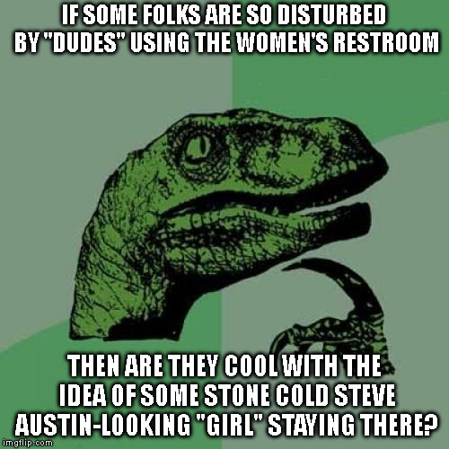 "Can't have it both ways. 'Cause that's the bottom line. | IF SOME FOLKS ARE SO DISTURBED BY ""DUDES"" USING THE WOMEN'S RESTROOM THEN ARE THEY COOL WITH THE IDEA OF SOME STONE COLD STEVE AUSTIN-LOOKIN 