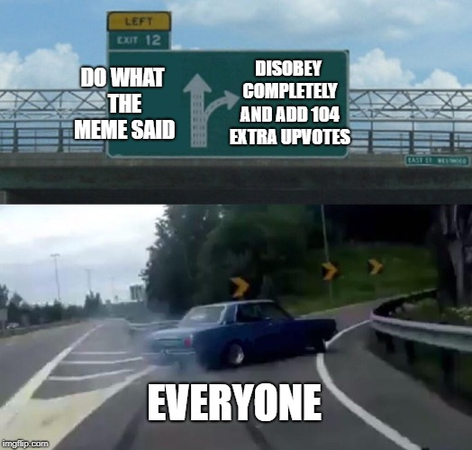 DO WHAT THE MEME SAID DISOBEY COMPLETELY AND ADD 104 EXTRA UPVOTES EVERYONE | image tagged in memes,left exit 12 off ramp | made w/ Imgflip meme maker