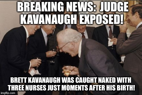 Laughing Men In Suits Meme | BREAKING NEWS:  JUDGE KAVANAUGH EXPOSED! BRETT KAVANAUGH WAS CAUGHT NAKED WITH THREE NURSES JUST MOMENTS AFTER HIS BIRTH! | image tagged in memes,laughing men in suits | made w/ Imgflip meme maker