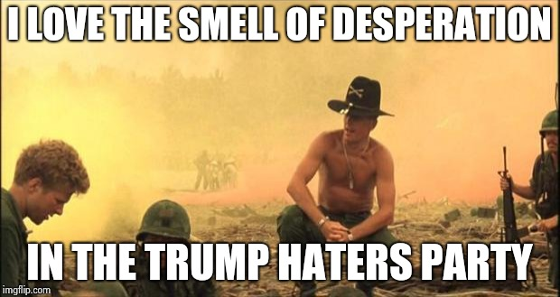 I love the smell of napalm in the morning | I LOVE THE SMELL OF DESPERATION IN THE TRUMP HATERS PARTY | image tagged in i love the smell of napalm in the morning | made w/ Imgflip meme maker