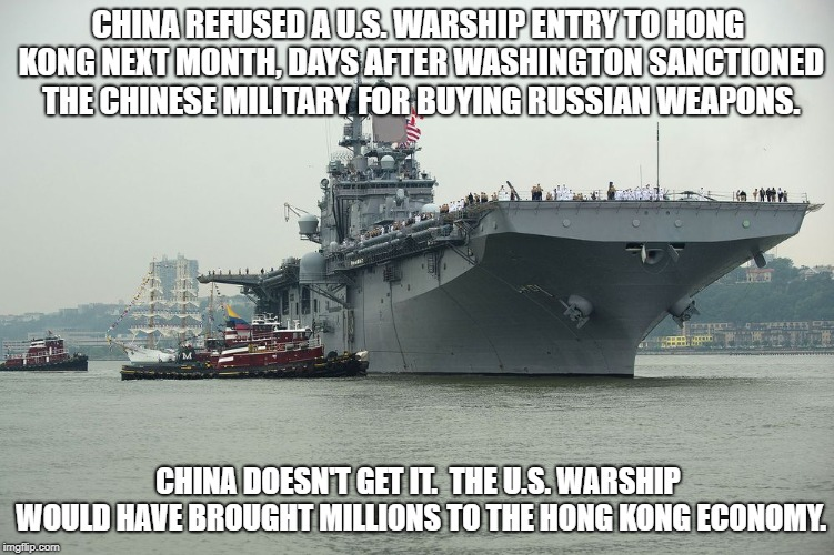 China refused a U.S. warship entry to Hong Kong. | CHINA REFUSED A U.S. WARSHIP ENTRY TO HONG KONG NEXT MONTH, DAYS AFTER WASHINGTON SANCTIONED THE CHINESE MILITARY FOR BUYING RUSSIAN WEAPONS | image tagged in china,us warship,refused,entry,hong kong | made w/ Imgflip meme maker