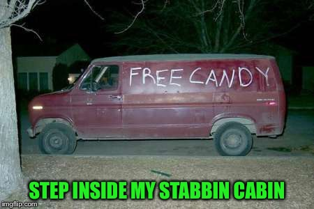 Free candy van | STEP INSIDE MY STABBIN CABIN | image tagged in free candy van | made w/ Imgflip meme maker