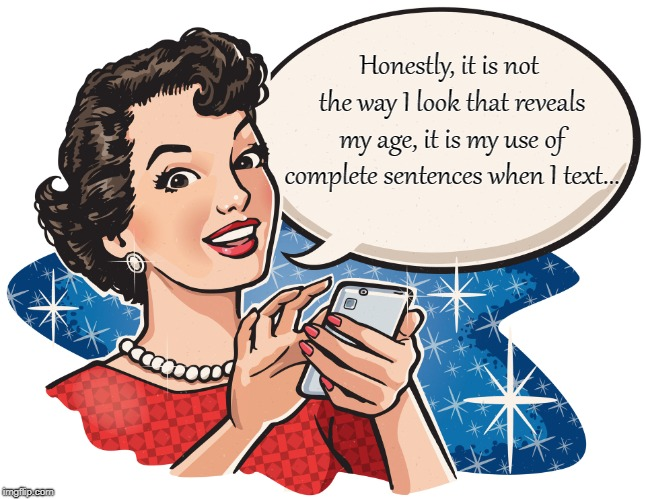 Texting... | Honestly, it is not the way I look that reveals my age, it is my use of complete sentences when I text... | image tagged in age,complete,sentences,text | made w/ Imgflip meme maker