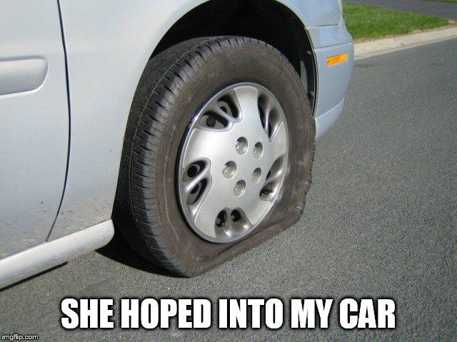 real man flat tire | SHE HOPED INTO MY CAR | image tagged in real man flat tire | made w/ Imgflip meme maker
