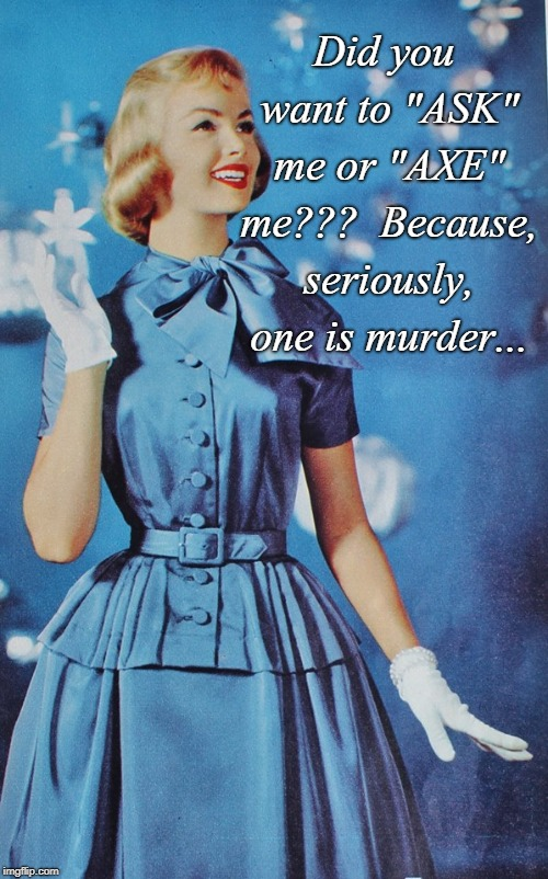 "Serious question...  |  Did you want to ""ASK"" me or ""AXE"" me???  Because, seriously, one is murder... 