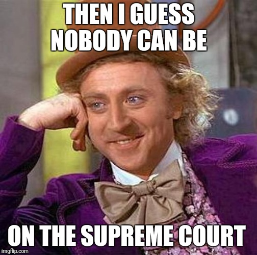 Creepy Condescending Wonka Meme | THEN I GUESS NOBODY CAN BE ON THE SUPREME COURT | image tagged in memes,creepy condescending wonka | made w/ Imgflip meme maker