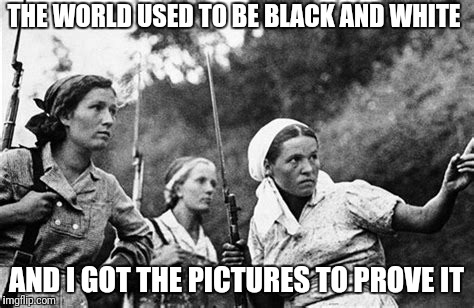 THE WORLD USED TO BE BLACK AND WHITE AND I GOT THE PICTURES TO PROVE IT | image tagged in black,white,world | made w/ Imgflip meme maker