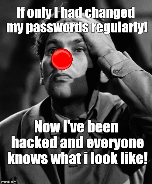 Douglie's lament. Don't let this happen to YOU! | If only I had changed my passwords regularly! Now I've been hacked and everyone knows what i look like! | image tagged in leonid kinskey red nose,psa,password,security,insecure much,douglie | made w/ Imgflip meme maker