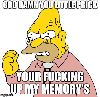 GO***AMN YOU LITTLE PRICK YOUR F**KING UP MY MEMORY'S | made w/ Imgflip meme maker
