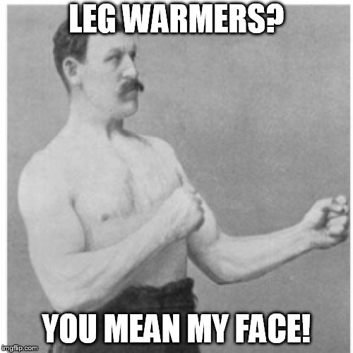 Dirty Meme Week, Sep. 24 - Sep. 30, a socrates event | LEG WARMERS? YOU MEAN MY FACE! | image tagged in memes,overly manly man,dirty meme week,leg warmers,socrates,dirty | made w/ Imgflip meme maker