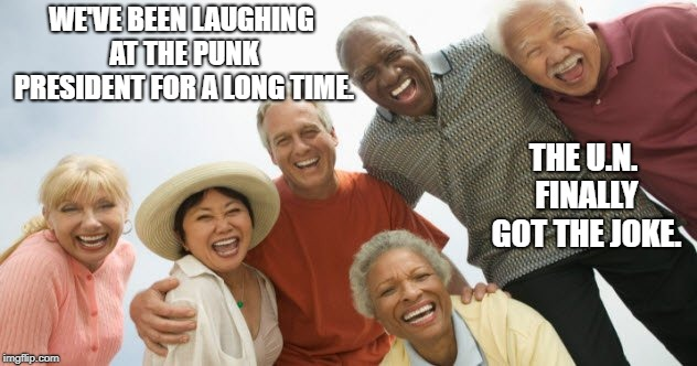 old people laughing |  WE'VE BEEN LAUGHING AT THE PUNK PRESIDENT FOR A LONG TIME. THE U.N. FINALLY GOT THE JOKE. | image tagged in old people laughing | made w/ Imgflip meme maker