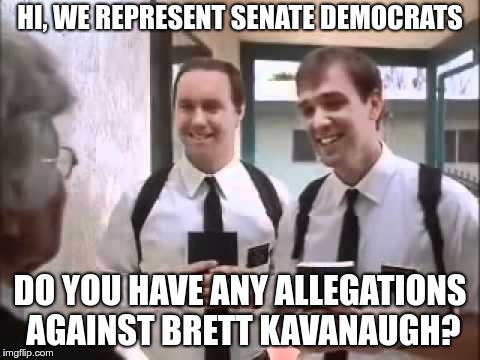 Mormons at Door |  HI, WE REPRESENT SENATE DEMOCRATS; DO YOU HAVE ANY ALLEGATIONS AGAINST BRETT KAVANAUGH? | image tagged in mormons at door | made w/ Imgflip meme maker