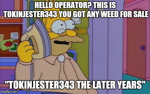"HELLO OPERATOR? THIS IS TOKINJESTER343 YOU GOT ANY WEED FOR SALE ""TOKINJESTER343 THE LATER YEARS"" 