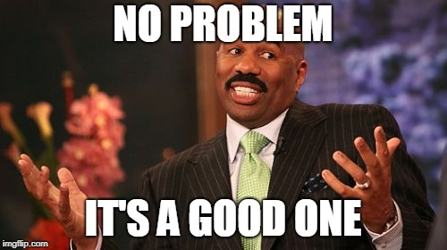 Steve Harvey Meme | NO PROBLEM IT'S A GOOD ONE | image tagged in memes,steve harvey | made w/ Imgflip meme maker