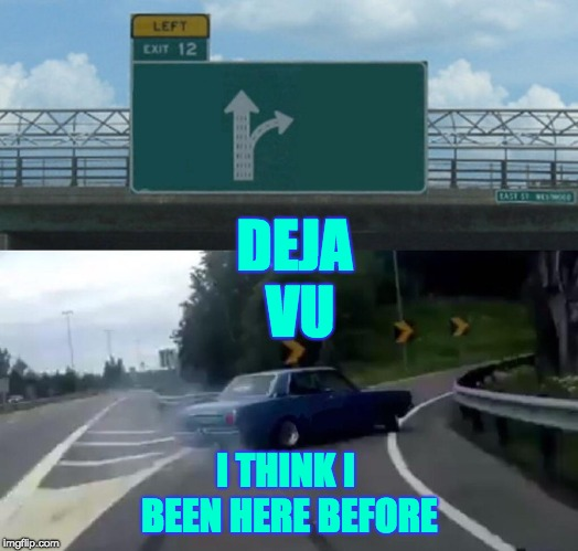 Left Exit 12 Off Ramp Meme | DEJA VU I THINK I BEEN HERE BEFORE | image tagged in memes,left exit 12 off ramp | made w/ Imgflip meme maker