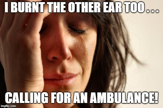 First World Problems Meme | I BURNT THE OTHER EAR TOO . . . CALLING FOR AN AMBULANCE! | image tagged in memes,first world problems | made w/ Imgflip meme maker