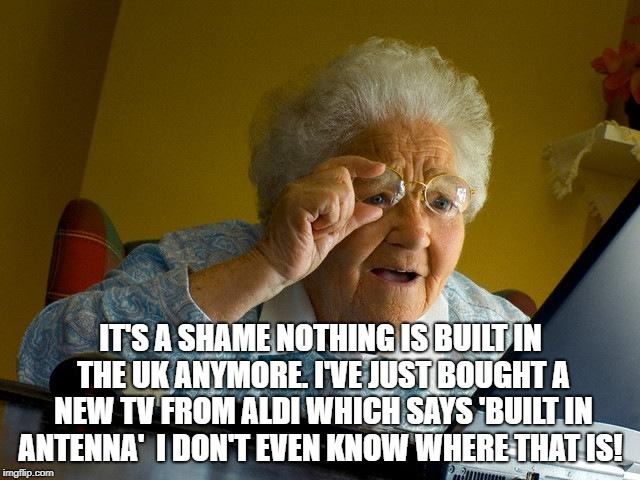 Grandma Finds The Internet Meme | IT'S A SHAME NOTHING IS BUILT IN THE UK ANYMORE. I'VE JUST BOUGHT A NEW TV FROM ALDI WHICH SAYS 'BUILT IN ANTENNA'  I DON'T EVEN KNOW WHERE  | image tagged in memes,grandma finds the internet | made w/ Imgflip meme maker