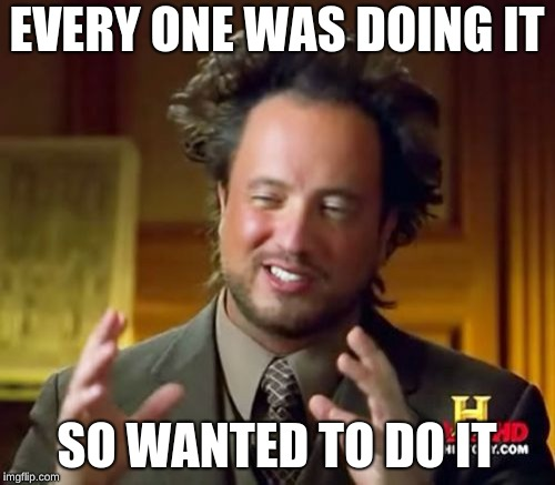 Ancient Aliens Meme | EVERY ONE WAS DOING IT SO WANTED TO DO IT | image tagged in memes,ancient aliens | made w/ Imgflip meme maker