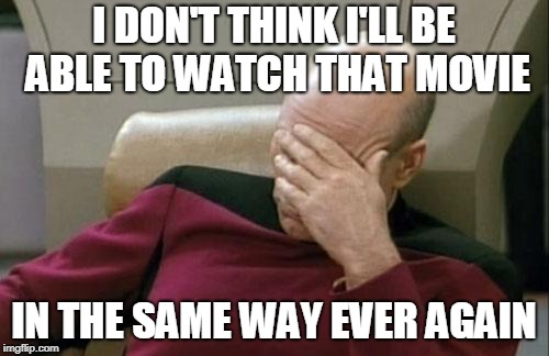 Captain Picard Facepalm Meme | I DON'T THINK I'LL BE ABLE TO WATCH THAT MOVIE IN THE SAME WAY EVER AGAIN | image tagged in memes,captain picard facepalm | made w/ Imgflip meme maker