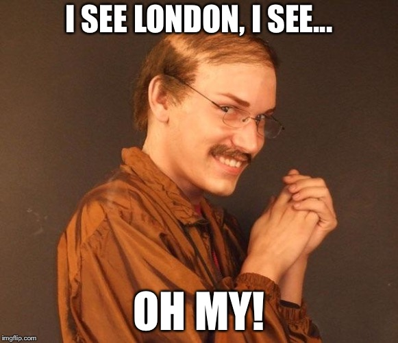 I SEE LONDON, I SEE... OH MY! | made w/ Imgflip meme maker