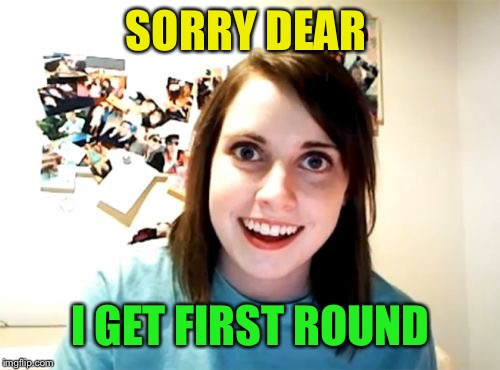 Overly Attached Girlfriend Meme | SORRY DEAR I GET FIRST ROUND | image tagged in memes,overly attached girlfriend | made w/ Imgflip meme maker