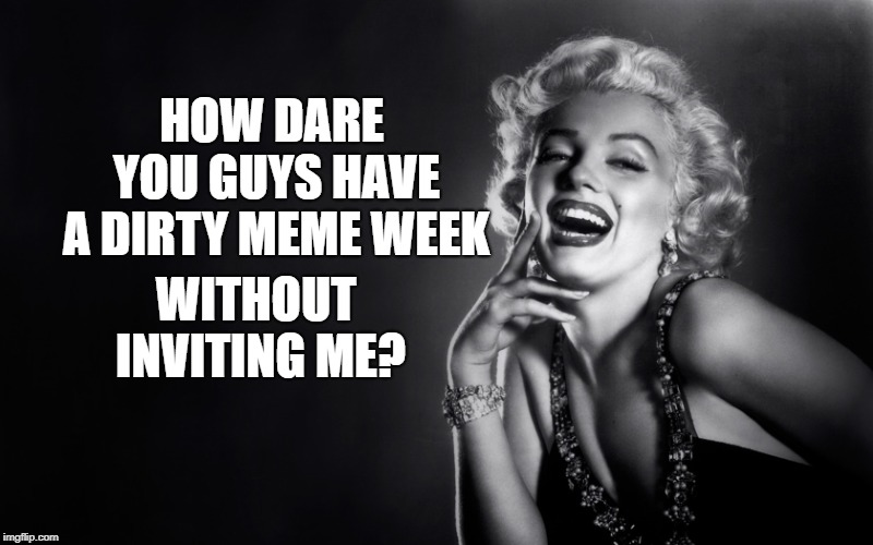 Marilyn Monroe Laughing Craziness | HOW DARE YOU GUYS HAVE A DIRTY MEME WEEK WITHOUT INVITING ME? | image tagged in marilyn monroe laughing craziness | made w/ Imgflip meme maker