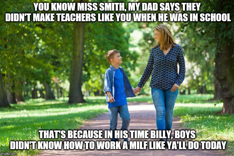 Yep. Went Too Far Again. Dirty Meme Week, Sep. 24 - Sep. 30, a socrates event. | YOU KNOW MISS SMITH, MY DAD SAYS THEY DIDN'T MAKE TEACHERS LIKE YOU WHEN HE WAS IN SCHOOL THAT'S BECAUSE IN HIS TIME BILLY, BOYS DIDN'T KNOW | image tagged in memes,dirty meme week,bad teachers,milf,going to hell,so wrong | made w/ Imgflip meme maker