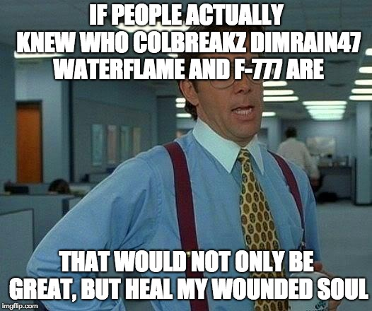 That Would Be Great Meme | IF PEOPLE ACTUALLY KNEW WHO COLBREAKZ DIMRAIN47 WATERFLAME AND F-777 ARE THAT WOULD NOT ONLY BE GREAT, BUT HEAL MY WOUNDED SOUL | image tagged in memes,that would be great | made w/ Imgflip meme maker