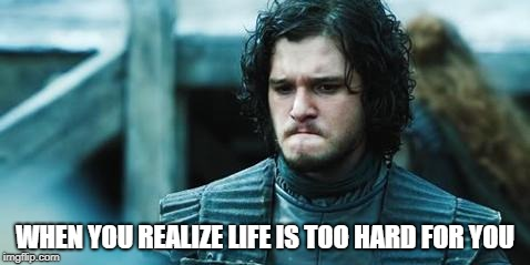 sad jon snow | WHEN YOU REALIZE LIFE IS TOO HARD FOR YOU | image tagged in sad jon snow,life,life sucks,guess i'll die,john snow,game of thrones | made w/ Imgflip meme maker