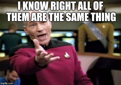 Picard Wtf Meme | I KNOW RIGHT ALL OF THEM ARE THE SAME THING | image tagged in memes,picard wtf | made w/ Imgflip meme maker