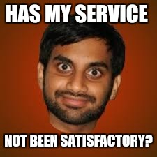 Indian guy | HAS MY SERVICE NOT BEEN SATISFACTORY? | image tagged in indian guy | made w/ Imgflip meme maker