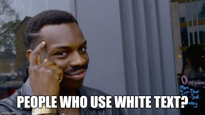 Roll Safe Think About It Meme | PEOPLE WHO USE WHITE TEXT? | image tagged in memes,roll safe think about it | made w/ Imgflip meme maker