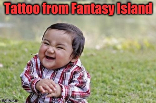 Evil Toddler Meme | Tattoo from Fantasy Island | image tagged in memes,evil toddler | made w/ Imgflip meme maker